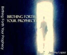Birthing Forth Your Prophecy (teaching CD) by Jeremy Lopez