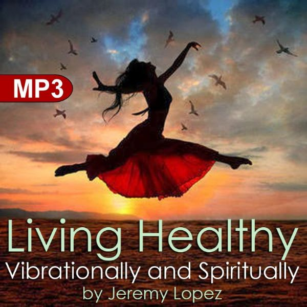 Living Healthy Vibrationally and Spiritually (MP3 Teaching download) by Jeremy Lopez