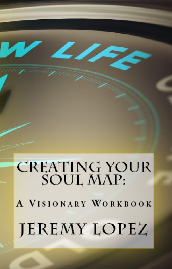 Creating Your Soul Map: A Visionary Workbook (Book) by Jeremy Lopez