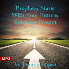 Prophecy Starts With Your Future, Not Your Present (MP3 Teaching Download) by Jeremy Lopez