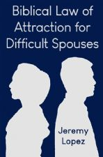 Biblical Law of Attraction for Difficult Spouses (Book) by Jeremy Lopez