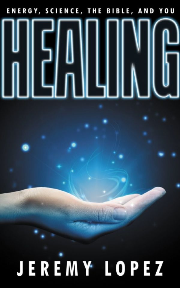 Healing: Energy, the Bible, Science and You (Book) by Jeremy Lopez