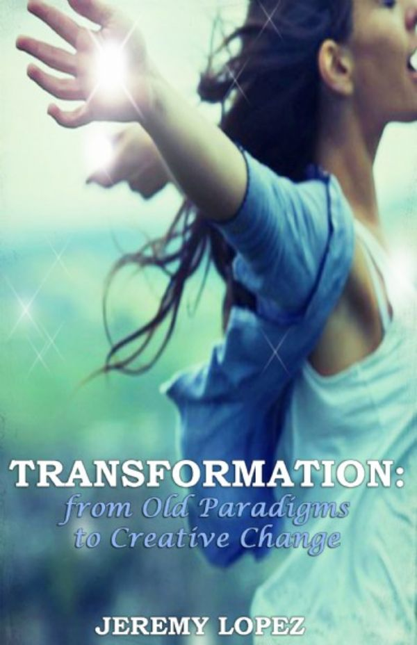 Transformation: From Old Paradigms to Creative Change (book) by Jeremy Lopez